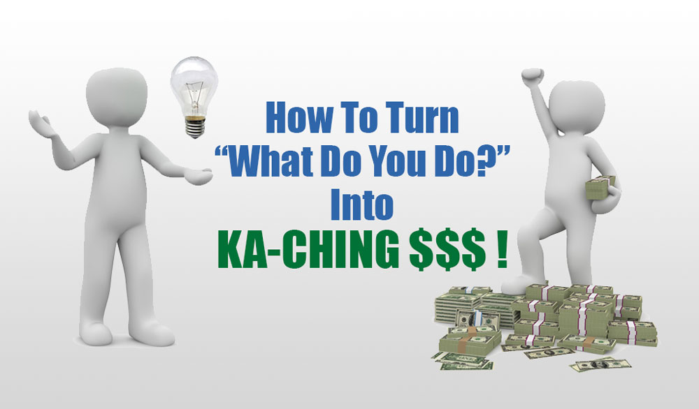 "How To Turn ""What Do You Do?"" Into KA-CHING $$$ !"
