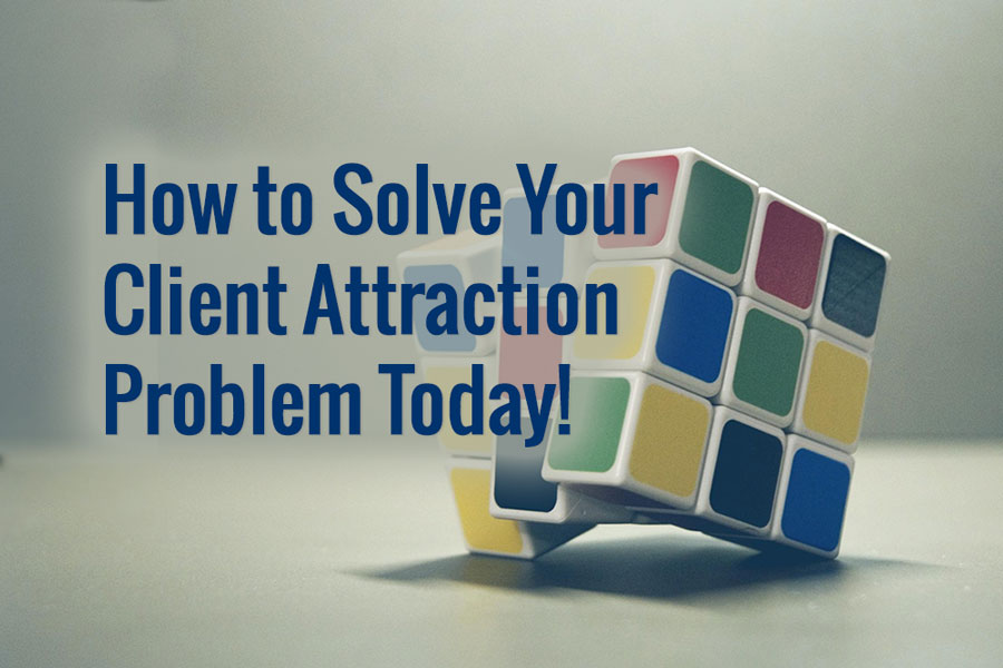 How to Solve Your Client Attraction Problem Today!
