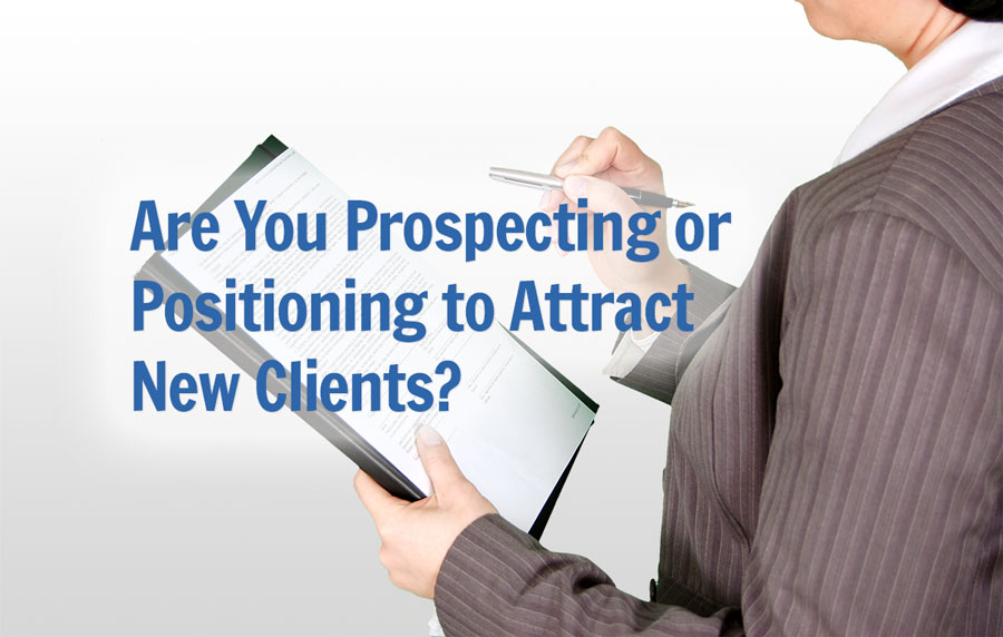 Are You Prospecting or Positioning to Attract New Clients?