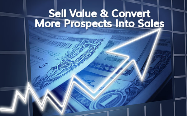 Sell Value And Convert More Prospects Into Sales