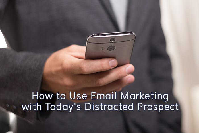 How to Use Email Marketing with Today's Distracted Prospect