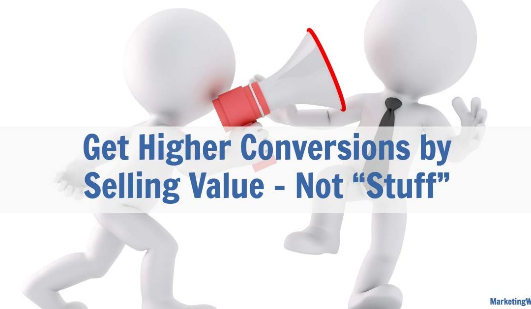 "Get Higher Conversions by  Selling Value – Not ""Stuff"""